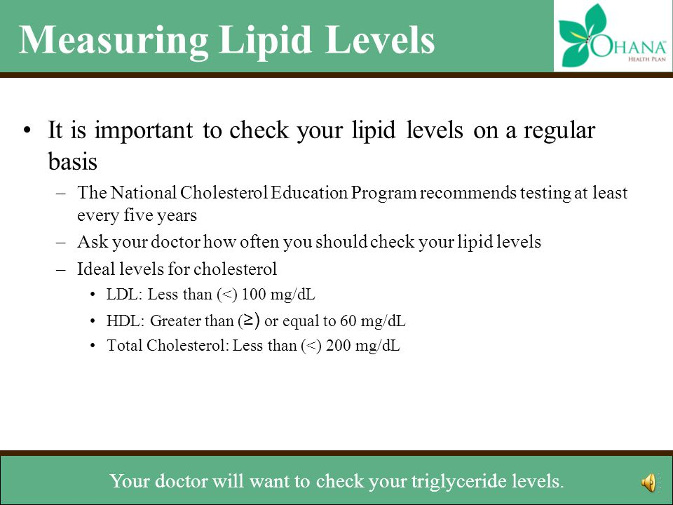 Measuring Lipid Levels It is important to check your lipid levels on a regular basis –The National Cholesterol Education Program recommends testing at least every five years –Ask your doctor how often you should check your lipid levels –Ideal levels for cholesterol LDL: Less than (<) 100 mg/dL HDL: Greater than ( ≥) or equal to 60 mg/dL Total Cholesterol: Less than (<) 200 mg/dL Ideal level for triglycerides –Less than 150 mg/dL But ask your doctor about the right levels for you.
