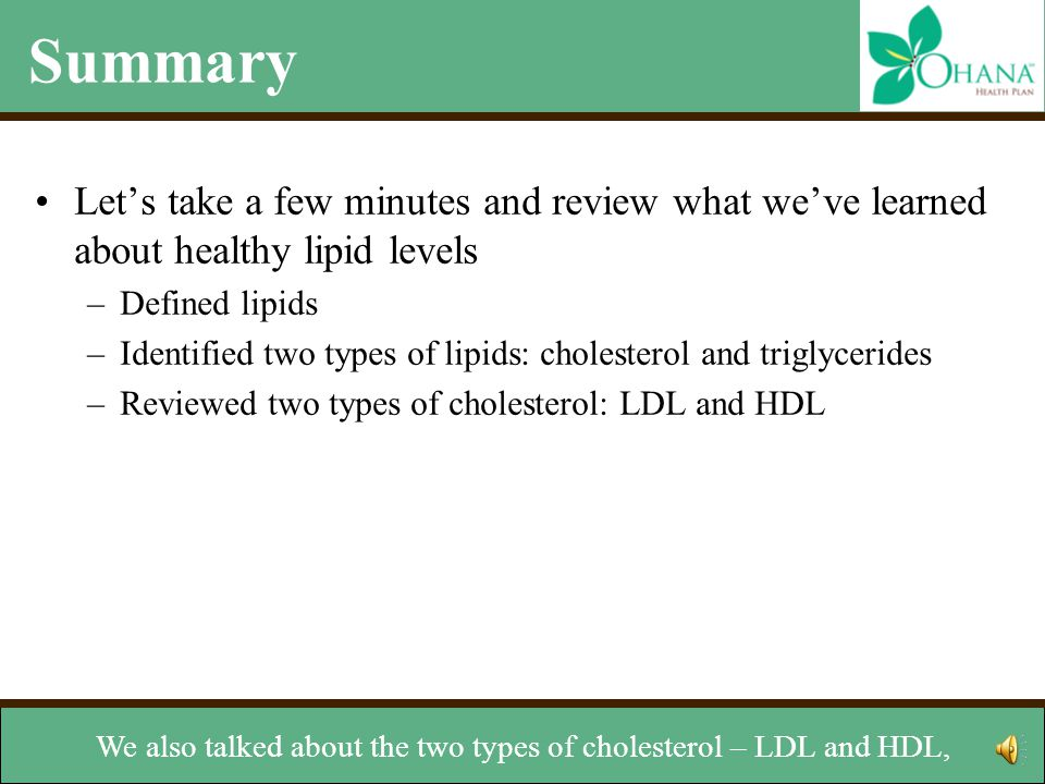 Summary Let's take a few minutes and review what we've learned about healthy lipid levels –Defined lipids –Identified two types of lipids: cholesterol and triglycerides –Reviewed two types of cholesterol: LDL and HDL –Learned how lipids are measured –Discussed how to managed levels and reviewed two key lipids: cholesterol and triglycerides.