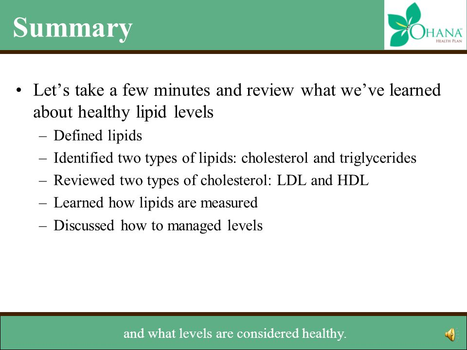 Summary Let's take a few minutes and review what we've learned about healthy lipid levels –Defined lipids –Identified two types of lipids: cholesterol and triglycerides –Reviewed two types of cholesterol: LDL and HDL –Learned how lipids are measured –Discussed how to managed levels went over how lipids are measured