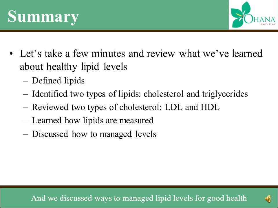 Summary Let's take a few minutes and review what we've learned about healthy lipid levels –Defined lipids –Identified two types of lipids: cholesterol and triglycerides –Reviewed two types of cholesterol: LDL and HDL –Learned how lipids are measured –Discussed how to managed levels and what levels are considered healthy.