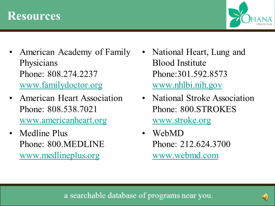 Resources In addition to these, 'Ohana offers Navigator American Academy of Family Physicians Phone: American Heart Association Phone: Medline Plus Phone: 800.MEDLINE     National Heart, Lung and Blood Institute Phone: National Stroke Association Phone: 800.STROKES     WebMD Phone: