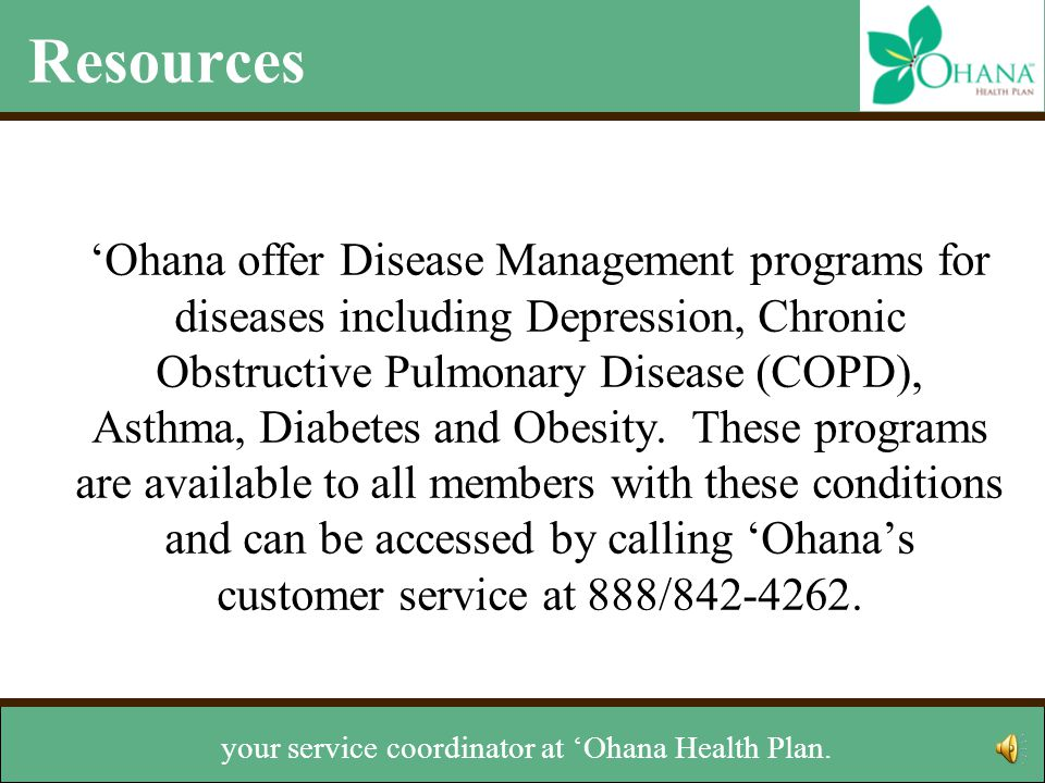 Resources 'Ohana offer Disease Management programs for diseases including Depression, Chronic Obstructive Pulmonary Disease (COPD), Asthma, Diabetes and Obesity.