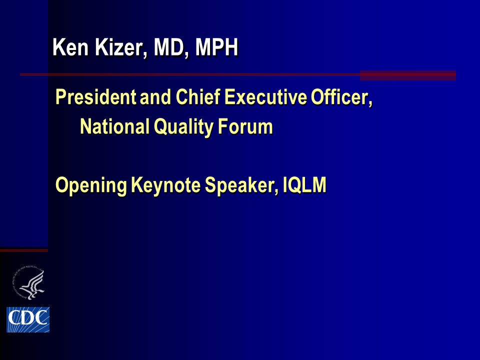 President and Chief Executive Officer, National Quality Forum Opening Keynote Speaker, IQLM President and Chief Executive Officer, National Quality Forum Opening Keynote Speaker, IQLM Ken Kizer, MD, MPH