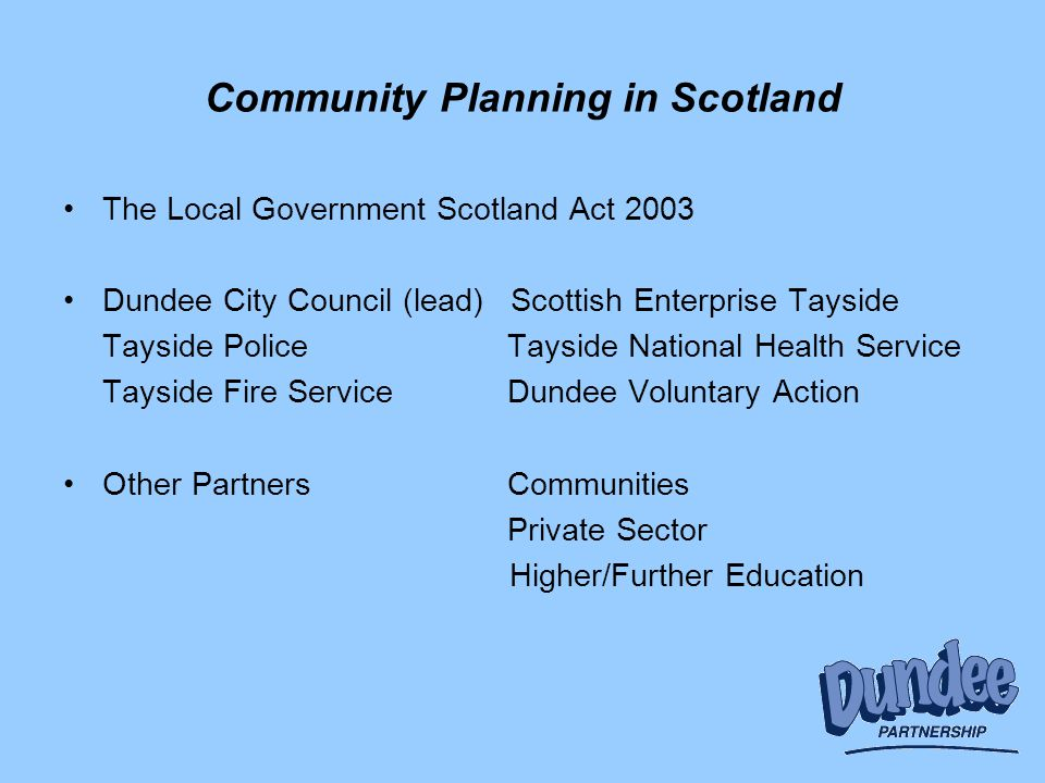 Community Planning in Scotland The Local Government Scotland Act 2003 Dundee City Council (lead) Scottish Enterprise Tayside Tayside Police Tayside National Health Service Tayside Fire Service Dundee Voluntary Action Other Partners Communities Private Sector Higher/Further Education