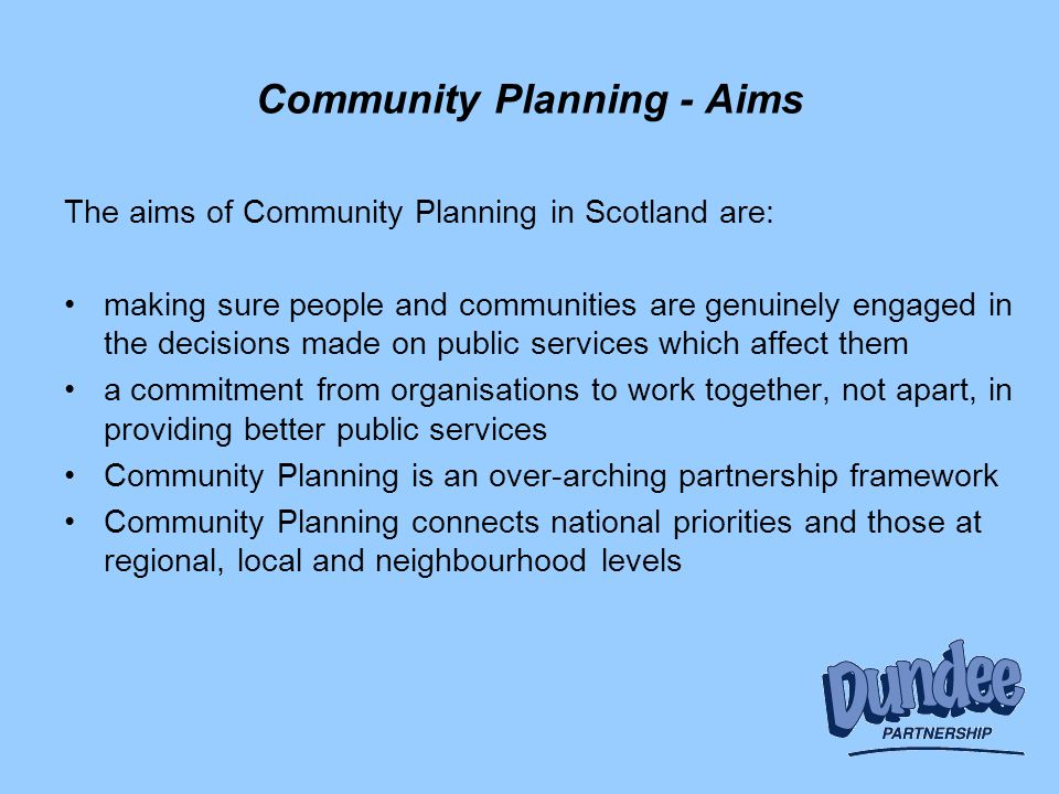 Community Planning - Aims The aims of Community Planning in Scotland are: making sure people and communities are genuinely engaged in the decisions made on public services which affect them a commitment from organisations to work together, not apart, in providing better public services Community Planning is an over-arching partnership framework Community Planning connects national priorities and those at regional, local and neighbourhood levels