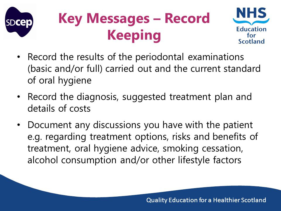 Quality Education for a Healthier Scotland Key Messages – Record Keeping Record the results of the periodontal examinations (basic and/or full) carried out and the current standard of oral hygiene Record the diagnosis, suggested treatment plan and details of costs Document any discussions you have with the patient e.g.