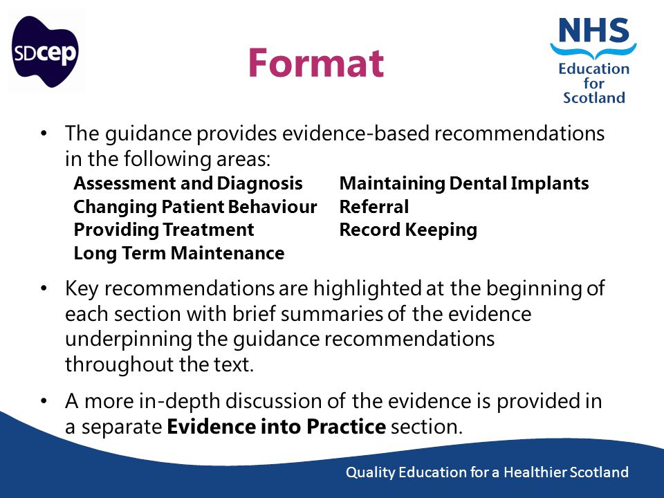 Quality Education for a Healthier Scotland Format The guidance provides evidence-based recommendations in the following areas: Assessment and DiagnosisMaintaining Dental Implants Changing Patient BehaviourReferral Providing TreatmentRecord Keeping Long Term Maintenance Key recommendations are highlighted at the beginning of each section with brief summaries of the evidence underpinning the guidance recommendations throughout the text.