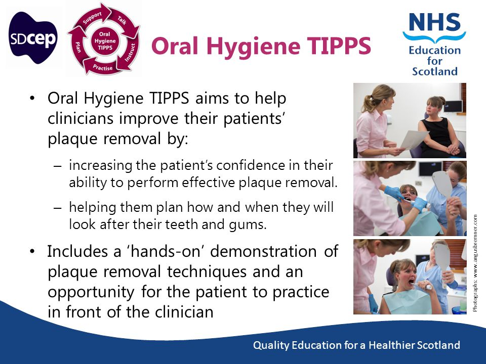 Quality Education for a Healthier Scotland Oral Hygiene TIPPS Oral Hygiene TIPPS aims to help clinicians improve their patients' plaque removal by: – increasing the patient's confidence in their ability to perform effective plaque removal.