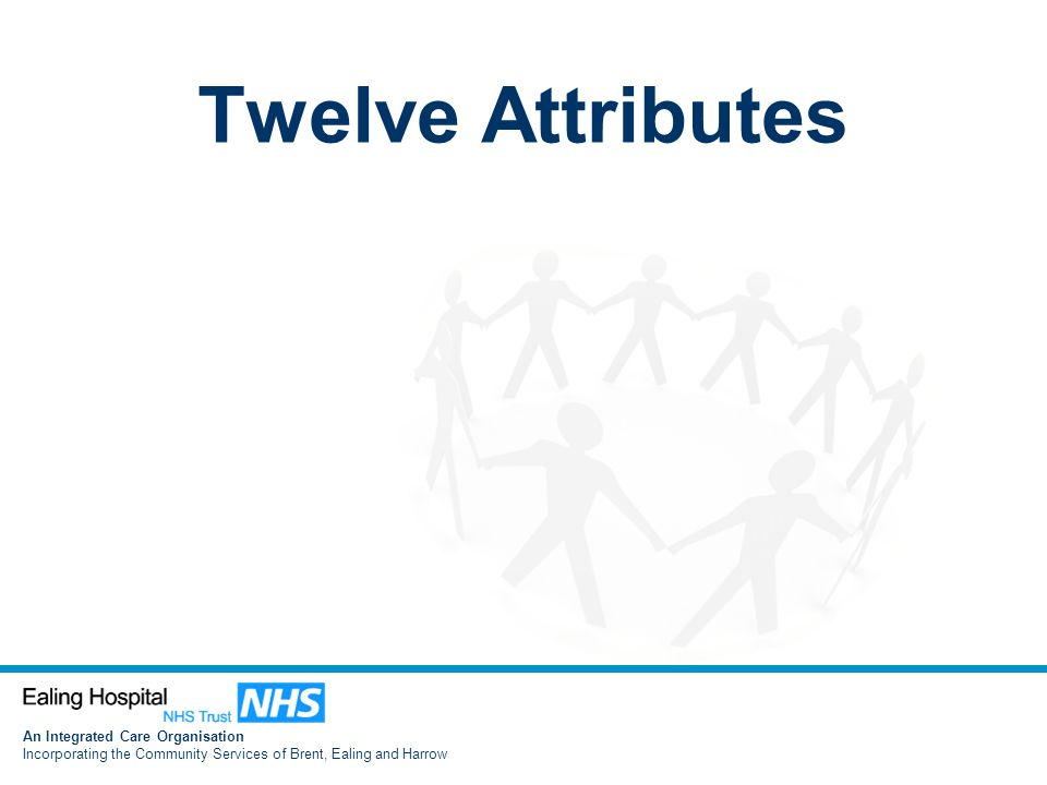 An Integrated Care Organisation Incorporating the Community Services of Brent, Ealing and Harrow Twelve Attributes