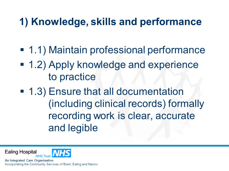 An Integrated Care Organisation Incorporating the Community Services of Brent, Ealing and Harrow 1) Knowledge, skills and performance  1.1) Maintain professional performance  1.2) Apply knowledge and experience to practice  1.3) Ensure that all documentation (including clinical records) formally recording work is clear, accurate and legible