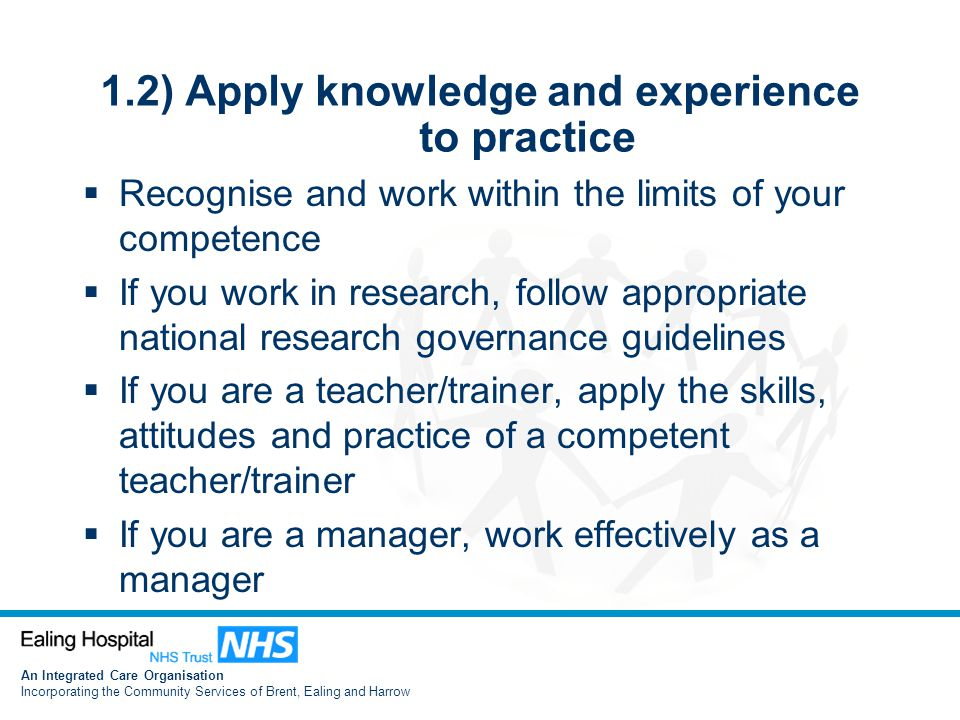 An Integrated Care Organisation Incorporating the Community Services of Brent, Ealing and Harrow 1.2) Apply knowledge and experience to practice  Recognise and work within the limits of your competence  If you work in research, follow appropriate national research governance guidelines  If you are a teacher/trainer, apply the skills, attitudes and practice of a competent teacher/trainer  If you are a manager, work effectively as a manager