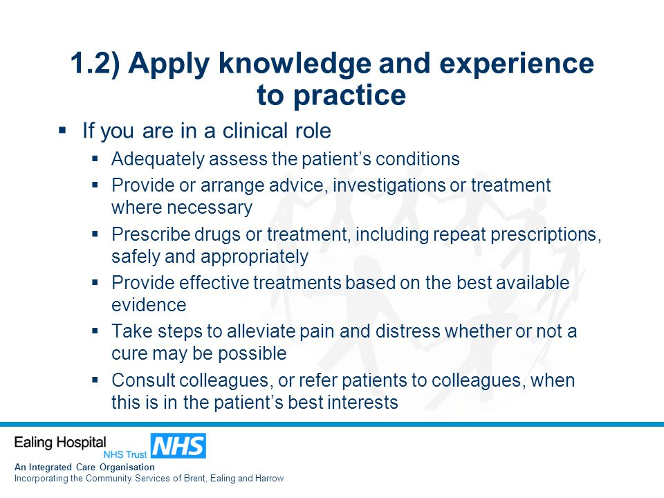 An Integrated Care Organisation Incorporating the Community Services of Brent, Ealing and Harrow 1.2) Apply knowledge and experience to practice  If you are in a clinical role  Adequately assess the patient's conditions  Provide or arrange advice, investigations or treatment where necessary  Prescribe drugs or treatment, including repeat prescriptions, safely and appropriately  Provide effective treatments based on the best available evidence  Take steps to alleviate pain and distress whether or not a cure may be possible  Consult colleagues, or refer patients to colleagues, when this is in the patient's best interests