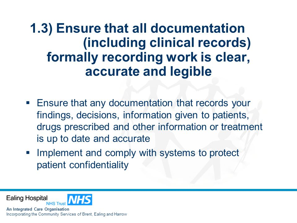 An Integrated Care Organisation Incorporating the Community Services of Brent, Ealing and Harrow 1.3) Ensure that all documentation (including clinical records) formally recording work is clear, accurate and legible  Ensure that any documentation that records your findings, decisions, information given to patients, drugs prescribed and other information or treatment is up to date and accurate  Implement and comply with systems to protect patient confidentiality