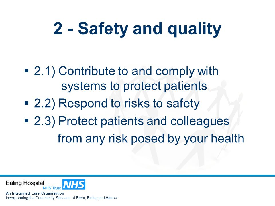 An Integrated Care Organisation Incorporating the Community Services of Brent, Ealing and Harrow 2 - Safety and quality  2.1) Contribute to and comply with systems to protect patients  2.2) Respond to risks to safety  2.3) Protect patients and colleagues from any risk posed by your health