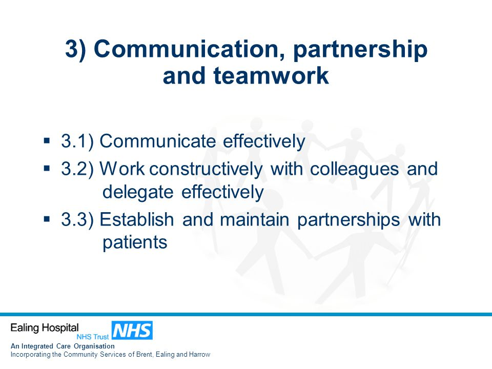 An Integrated Care Organisation Incorporating the Community Services of Brent, Ealing and Harrow 3) Communication, partnership and teamwork  3.1) Communicate effectively  3.2) Work constructively with colleagues and delegate effectively  3.3) Establish and maintain partnerships with patients