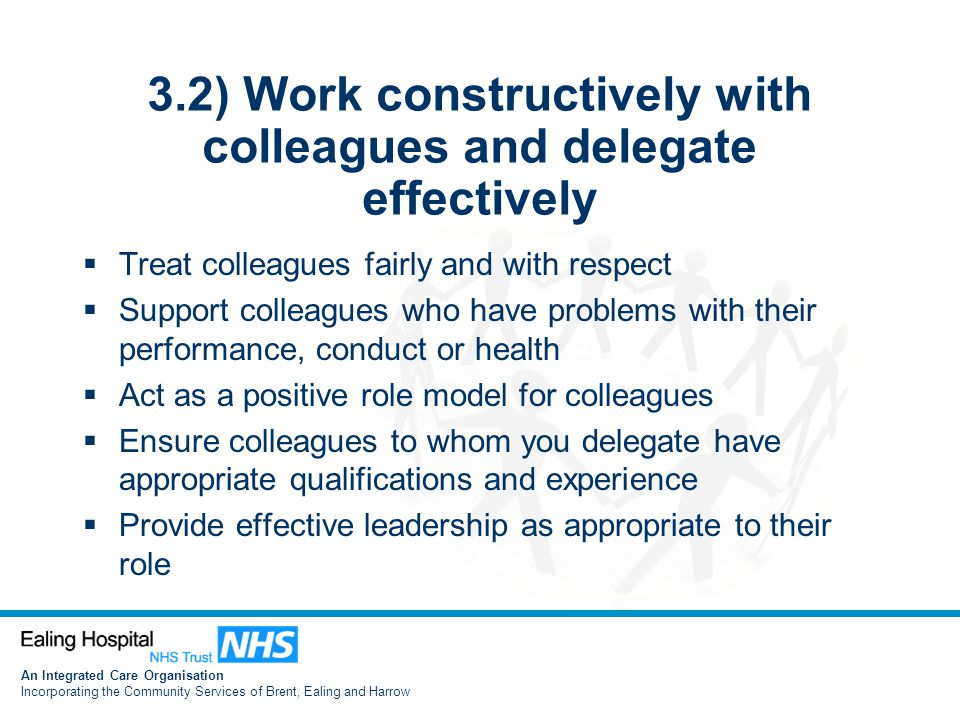 An Integrated Care Organisation Incorporating the Community Services of Brent, Ealing and Harrow 3.2) Work constructively with colleagues and delegate effectively  Treat colleagues fairly and with respect  Support colleagues who have problems with their performance, conduct or health  Act as a positive role model for colleagues  Ensure colleagues to whom you delegate have appropriate qualifications and experience  Provide effective leadership as appropriate to their role