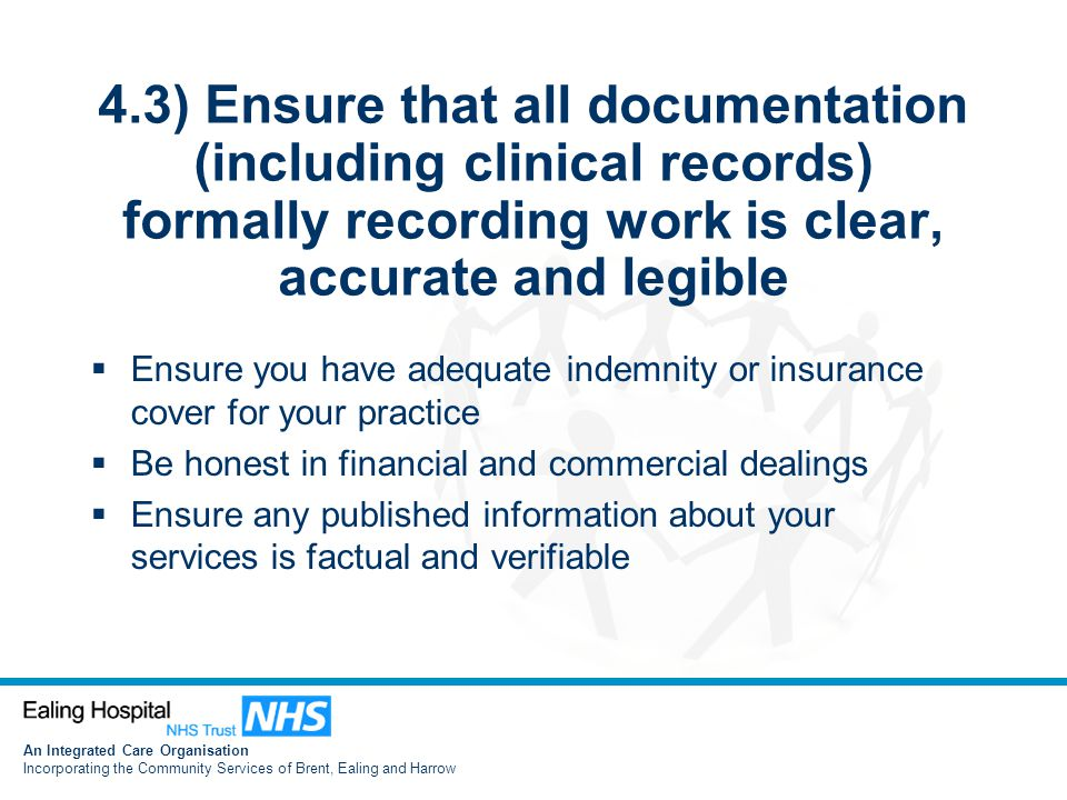 An Integrated Care Organisation Incorporating the Community Services of Brent, Ealing and Harrow 4.3) Ensure that all documentation (including clinical records) formally recording work is clear, accurate and legible  Ensure you have adequate indemnity or insurance cover for your practice  Be honest in financial and commercial dealings  Ensure any published information about your services is factual and verifiable