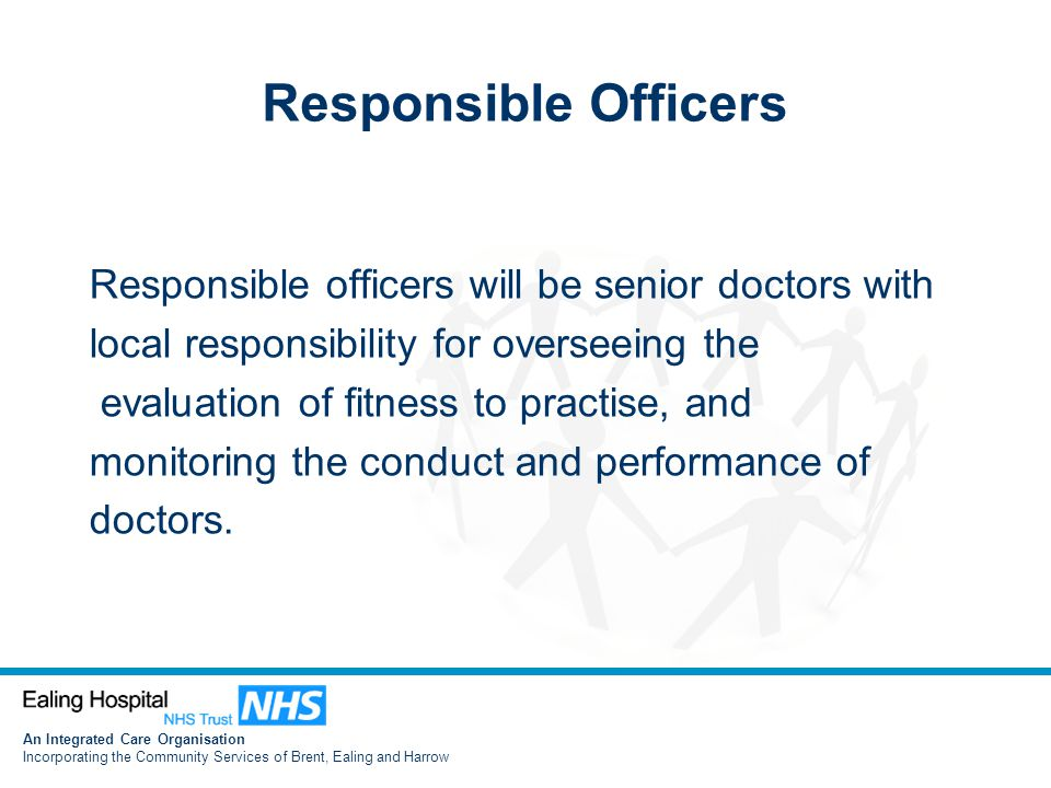 An Integrated Care Organisation Incorporating the Community Services of Brent, Ealing and Harrow Responsible Officers Responsible officers will be senior doctors with local responsibility for overseeing the evaluation of fitness to practise, and monitoring the conduct and performance of doctors.