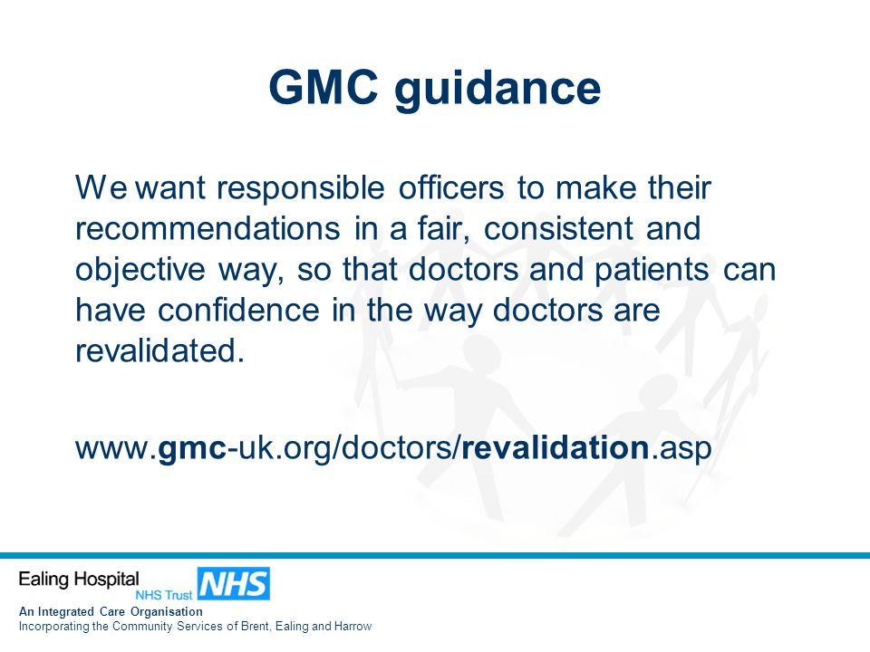 An Integrated Care Organisation Incorporating the Community Services of Brent, Ealing and Harrow GMC guidance We want responsible officers to make their recommendations in a fair, consistent and objective way, so that doctors and patients can have confidence in the way doctors are revalidated.