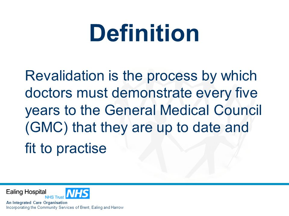 An Integrated Care Organisation Incorporating the Community Services of Brent, Ealing and Harrow Definition Revalidation is the process by which doctors must demonstrate every five years to the General Medical Council (GMC) that they are up to date and fit to practise