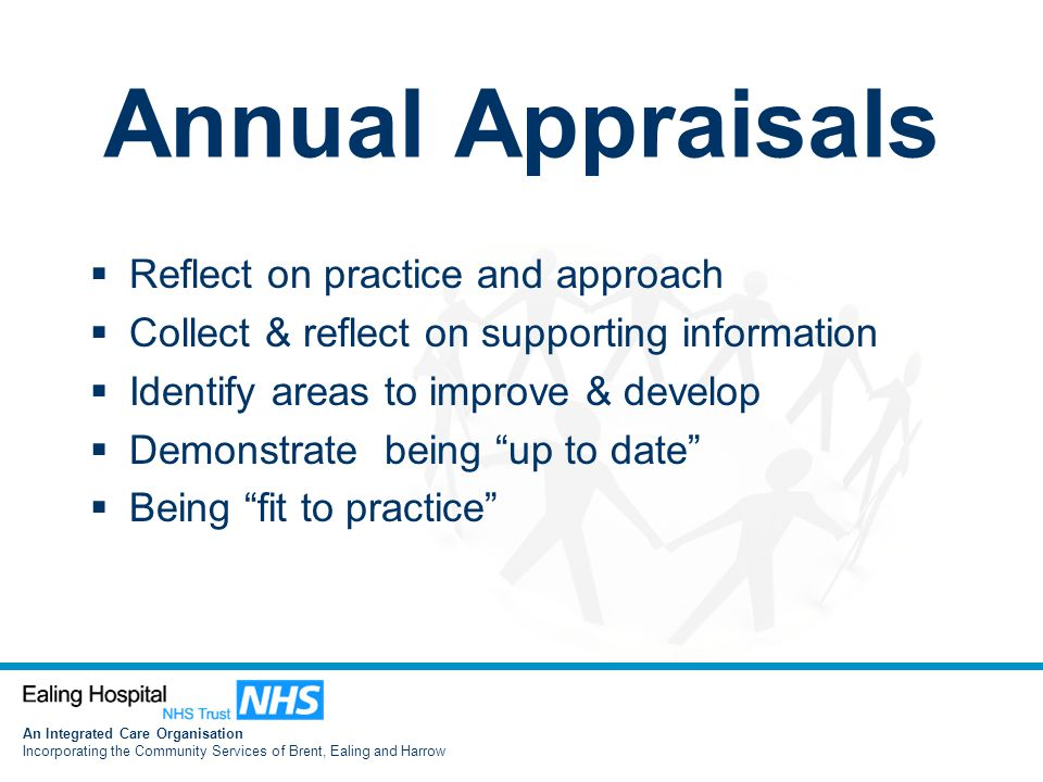 An Integrated Care Organisation Incorporating the Community Services of Brent, Ealing and Harrow Annual Appraisals  Reflect on practice and approach  Collect & reflect on supporting information  Identify areas to improve & develop  Demonstrate being up to date  Being fit to practice