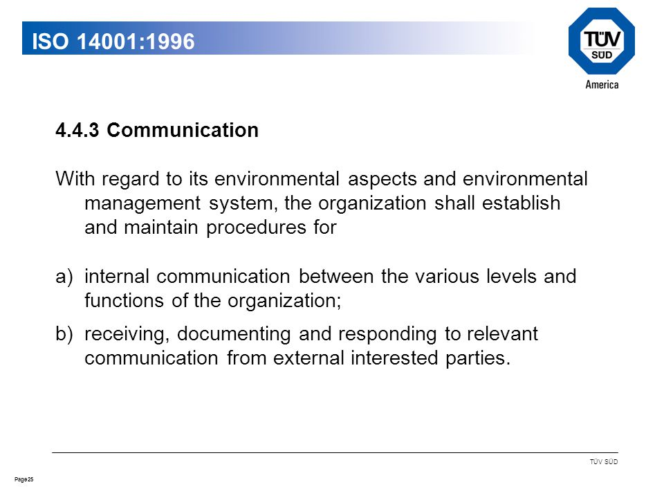 25Page TÜV SÜD ISO 14001: Communication With regard to its environmental aspects and environmental management system, the organization shall establish and maintain procedures for a)internal communication between the various levels and functions of the organization; b)receiving, documenting and responding to relevant communication from external interested parties.
