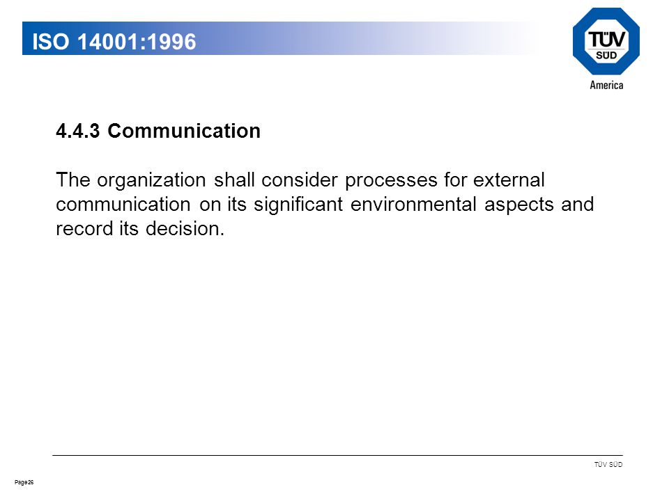 26Page TÜV SÜD ISO 14001: Communication The organization shall consider processes for external communication on its significant environmental aspects and record its decision.