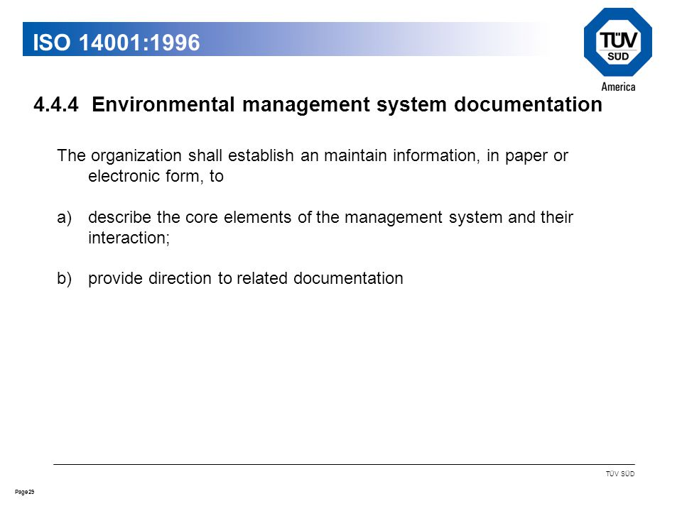 29Page TÜV SÜD ISO 14001:1996 The organization shall establish an maintain information, in paper or electronic form, to a)describe the core elements of the management system and their interaction; b)provide direction to related documentation Environmental management system documentation