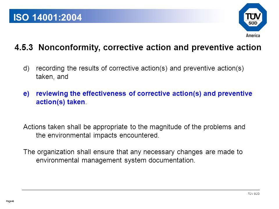 46Page TÜV SÜD ISO 14001:2004 d)recording the results of corrective action(s) and preventive action(s) taken, and e)reviewing the effectiveness of corrective action(s) and preventive action(s) taken.