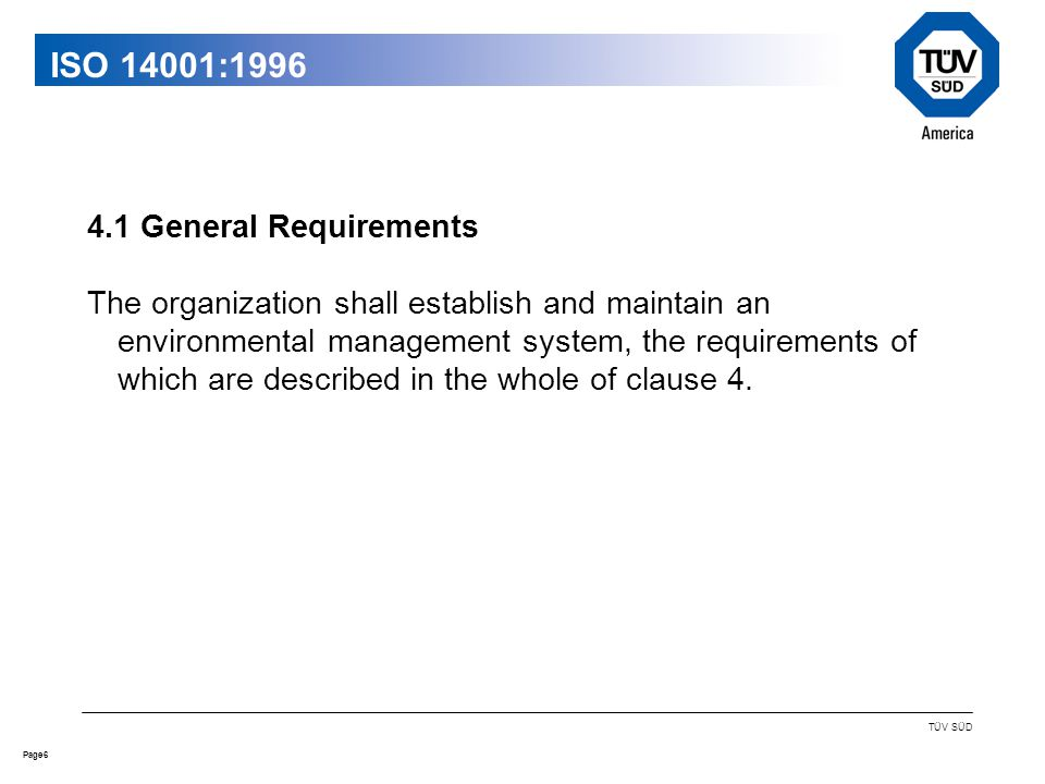 6Page TÜV SÜD ISO 14001: General Requirements The organization shall establish and maintain an environmental management system, the requirements of which are described in the whole of clause 4.