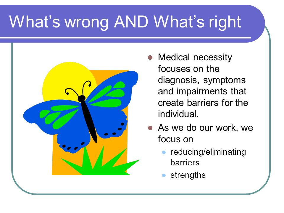 What's wrong AND What's right Medical necessity focuses on the diagnosis, symptoms and impairments that create barriers for the individual.