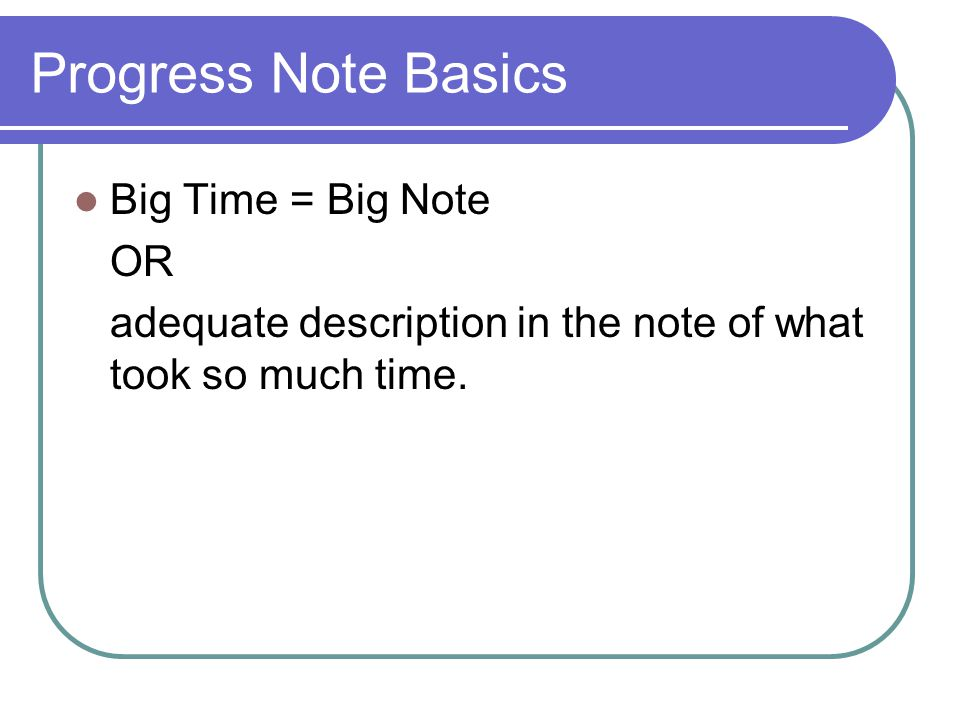 Progress Note Basics Big Time = Big Note OR adequate description in the note of what took so much time.
