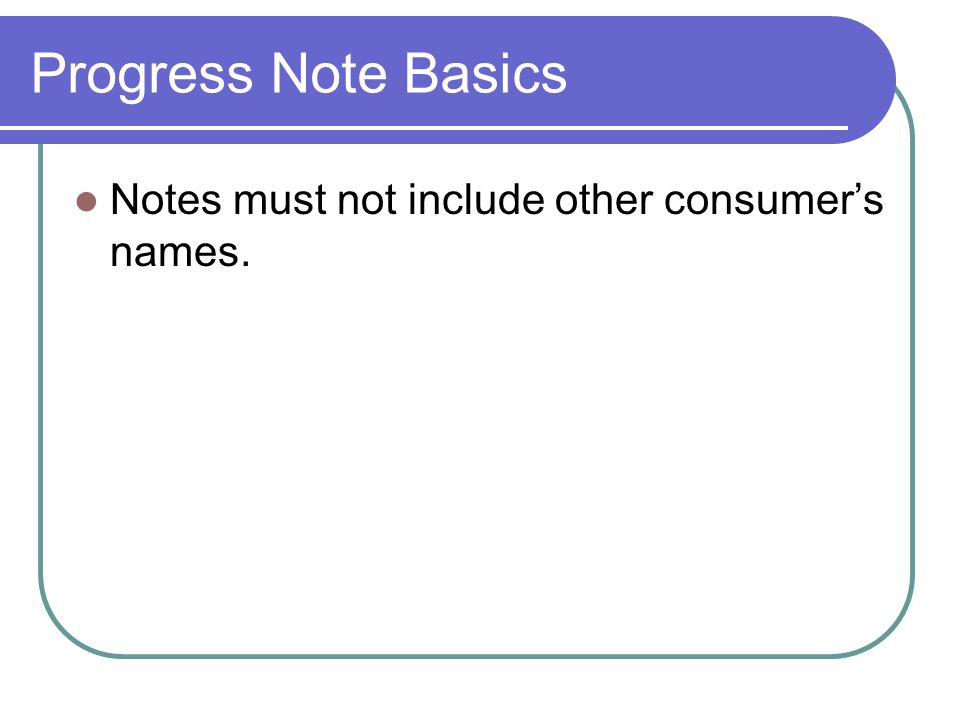 Progress Note Basics Notes must not include other consumer's names.