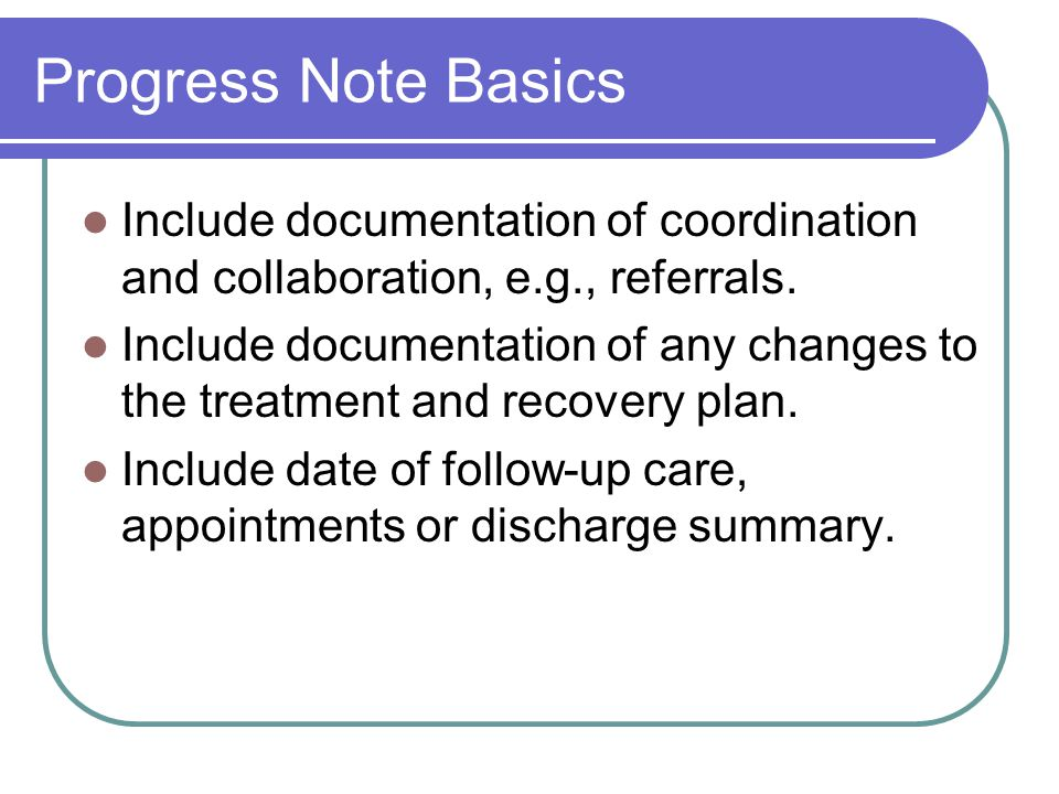 Progress Note Basics Include documentation of coordination and collaboration, e.g., referrals.