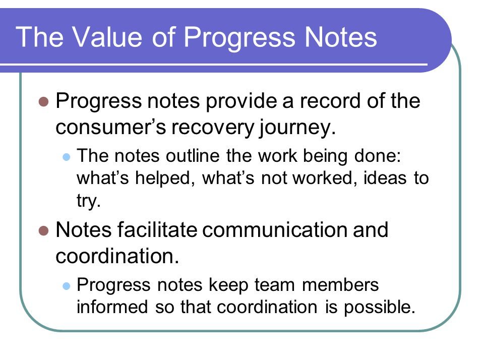 The Value of Progress Notes Progress notes provide a record of the consumer's recovery journey.