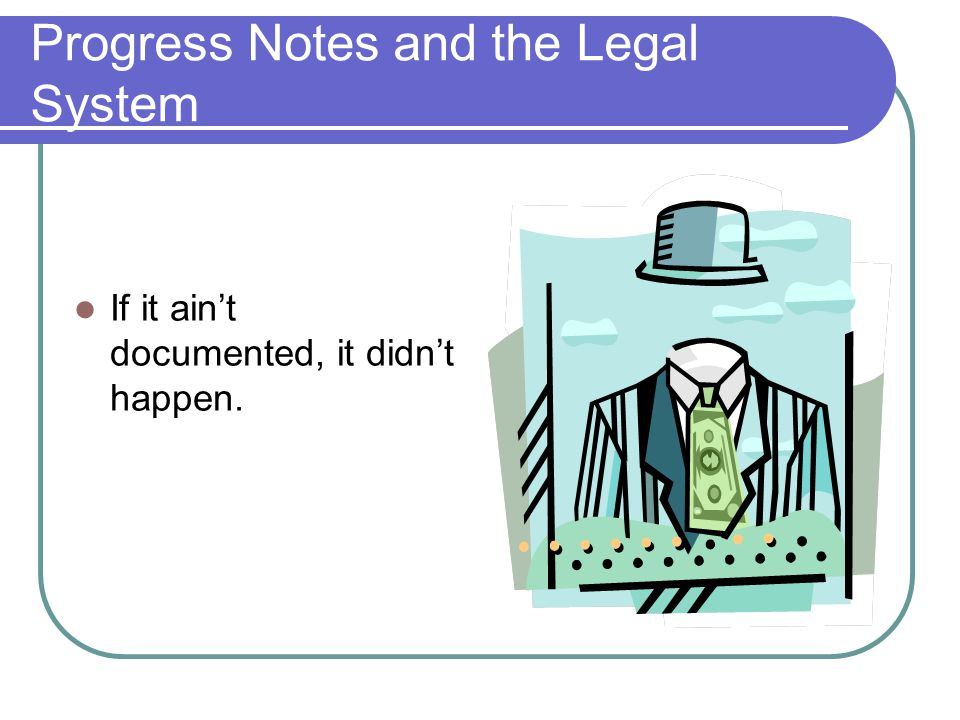 Progress Notes and the Legal System If it ain't documented, it didn't happen.