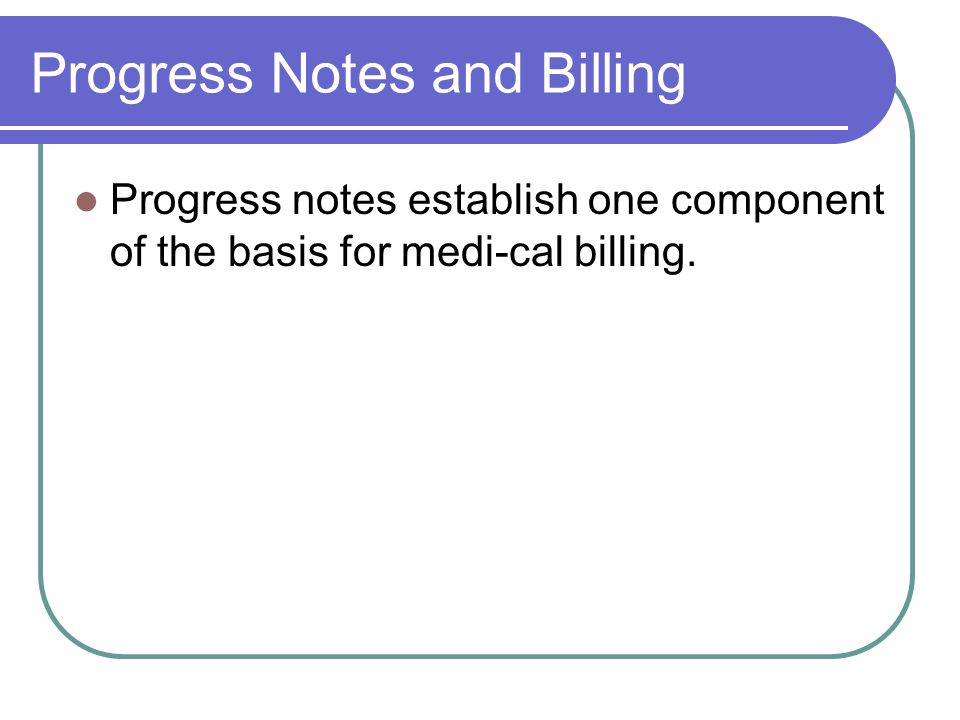Progress Notes and Billing Progress notes establish one component of the basis for medi-cal billing.