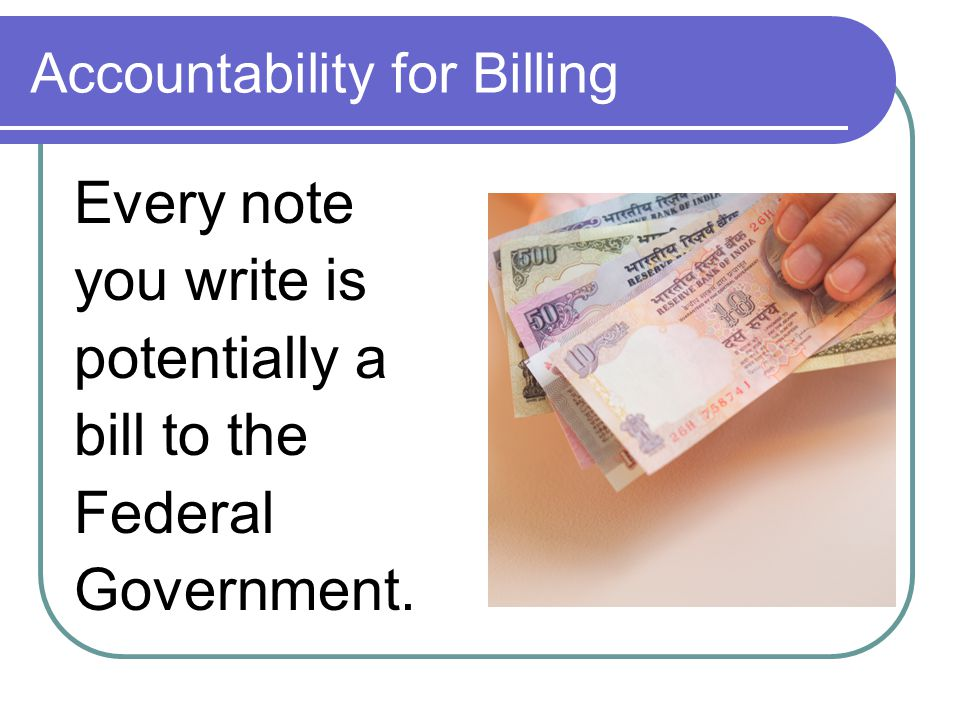 Accountability for Billing Every note you write is potentially a bill to the Federal Government.