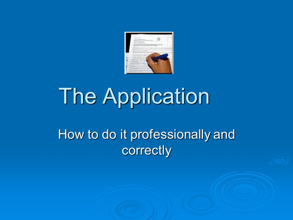 The Application How to do it professionally and correctly