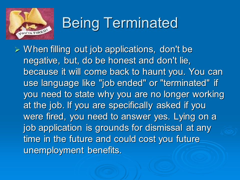 Being Terminated  When filling out job applications, don t be negative, but, do be honest and don t lie, because it will come back to haunt you.