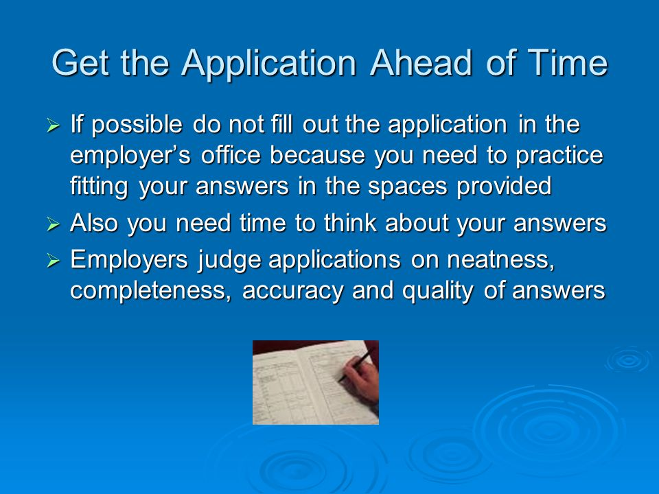 Get the Application Ahead of Time  If possible do not fill out the application in the employer's office because you need to practice fitting your answers in the spaces provided  Also you need time to think about your answers  Employers judge applications on neatness, completeness, accuracy and quality of answers