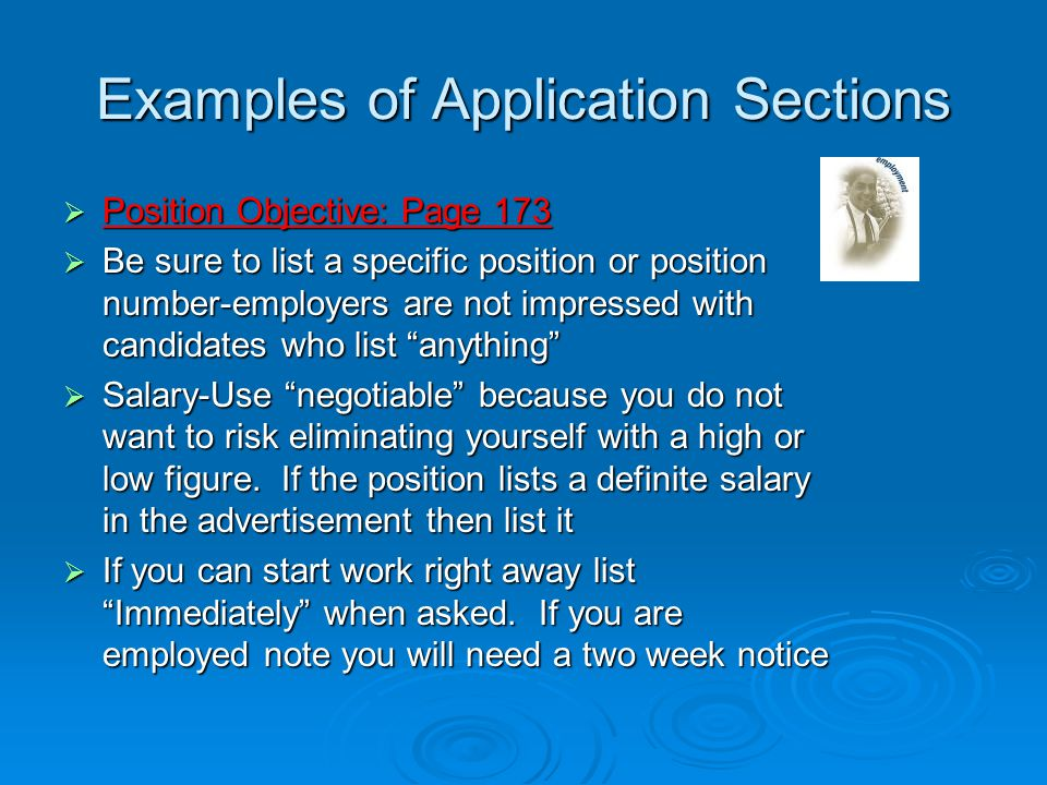 Examples of Application Sections  Position Objective: Page 173  Be sure to list a specific position or position number-employers are not impressed with candidates who list anything  Salary-Use negotiable because you do not want to risk eliminating yourself with a high or low figure.