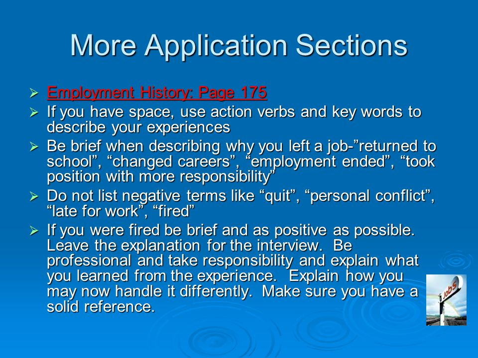 More Application Sections  Employment History: Page 175  If you have space, use action verbs and key words to describe your experiences  Be brief when describing why you left a job- returned to school , changed careers , employment ended , took position with more responsibility  Do not list negative terms like quit , personal conflict , late for work , fired  If you were fired be brief and as positive as possible.