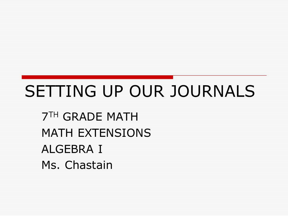 SETTING UP OUR JOURNALS 7 TH GRADE MATH MATH EXTENSIONS ALGEBRA I Ms. Chastain