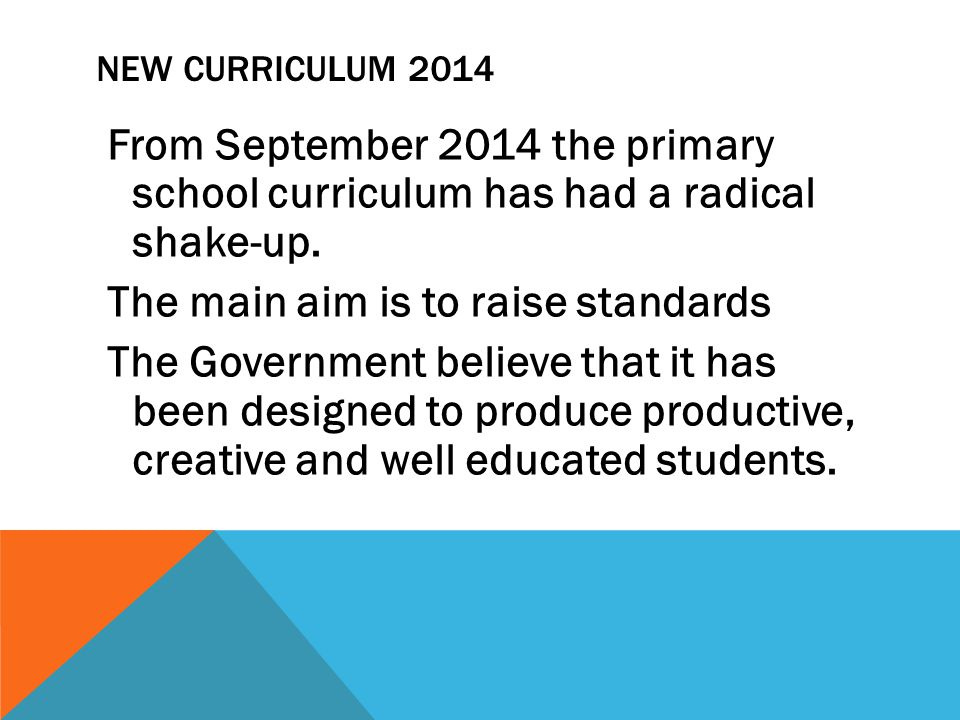 NEW CURRICULUM 2014 From September 2014 the primary school curriculum has had a radical shake-up.