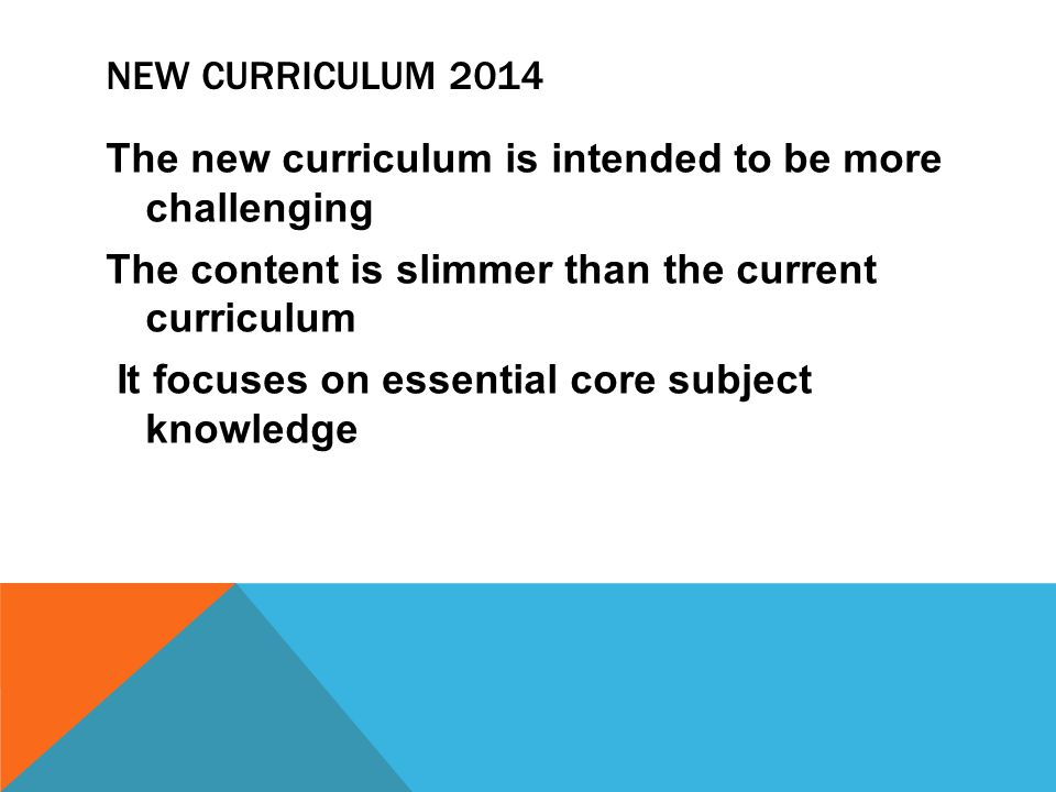 NEW CURRICULUM 2014 The new curriculum is intended to be more challenging The content is slimmer than the current curriculum It focuses on essential core subject knowledge