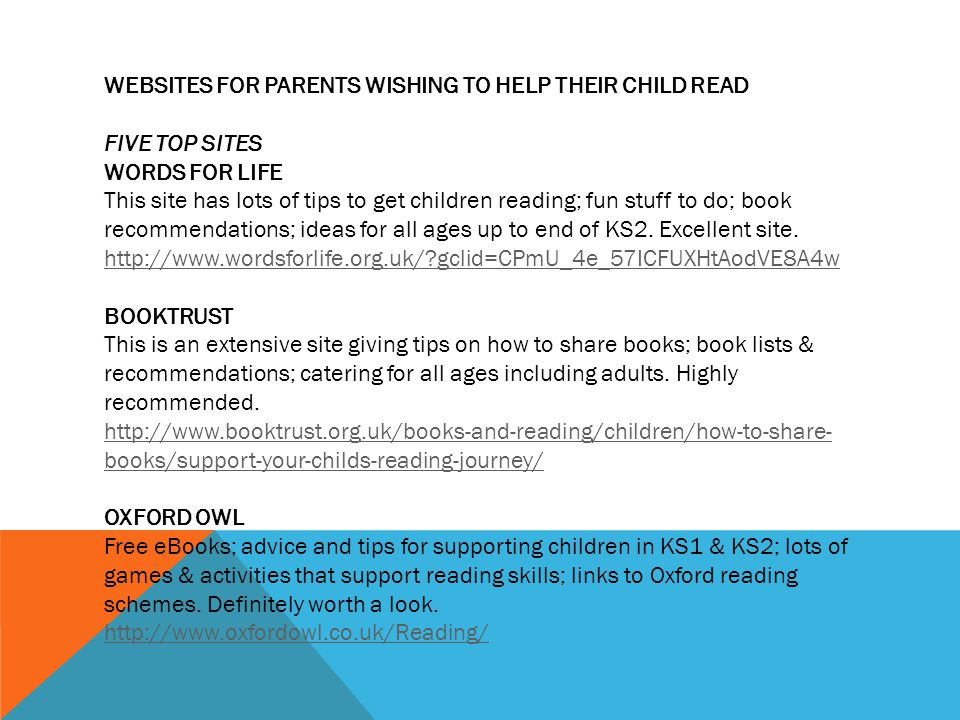 WEBSITES FOR PARENTS WISHING TO HELP THEIR CHILD READ FIVE TOP SITES WORDS FOR LIFE This site has lots of tips to get children reading; fun stuff to do; book recommendations; ideas for all ages up to end of KS2.