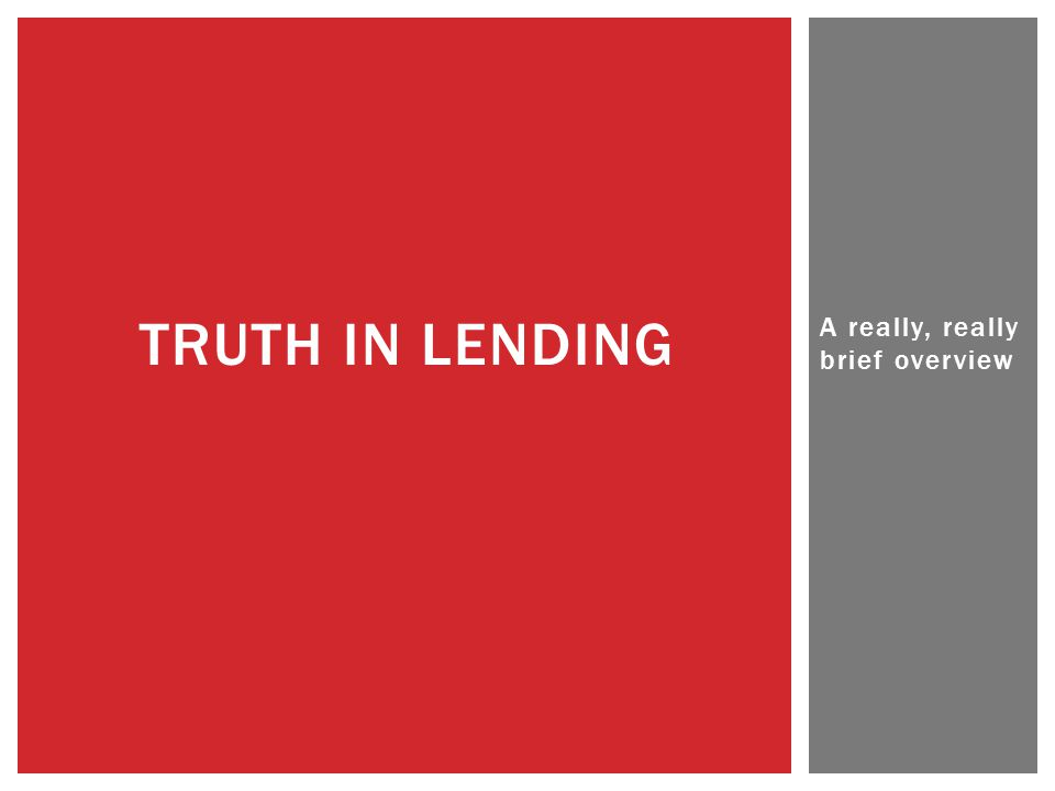 A really, really brief overview TRUTH IN LENDING