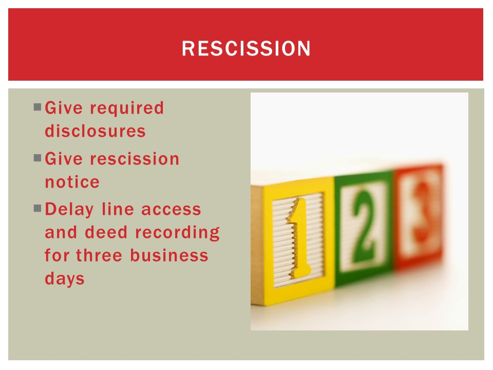  Give required disclosures  Give rescission notice  Delay line access and deed recording for three business days RESCISSION