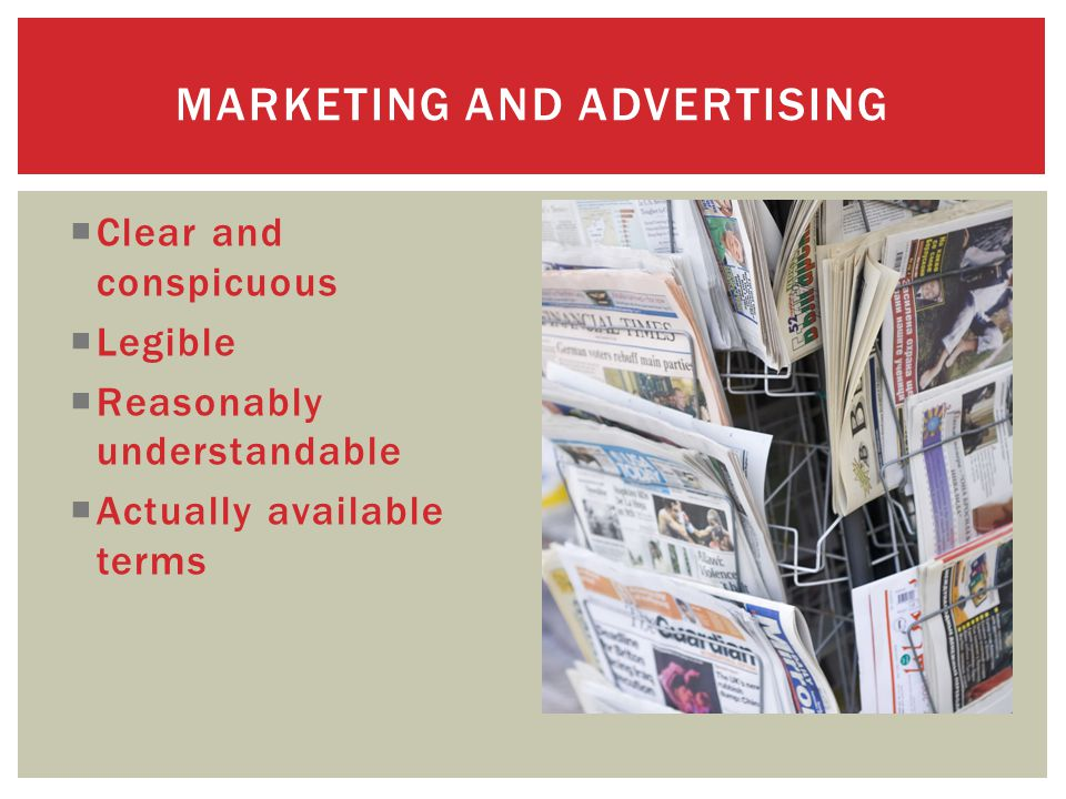  Clear and conspicuous  Legible  Reasonably understandable  Actually available terms MARKETING AND ADVERTISING